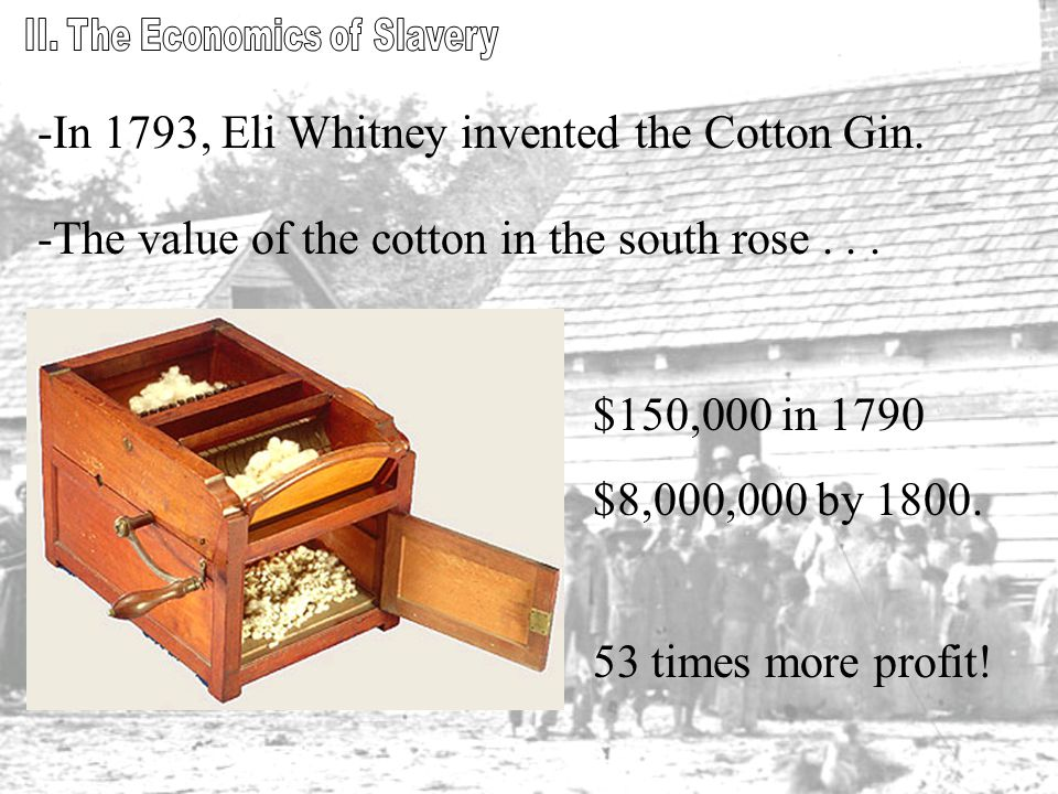 -In 1793, Eli Whitney invented the Cotton Gin. -The value of the cotton in the south rose...
