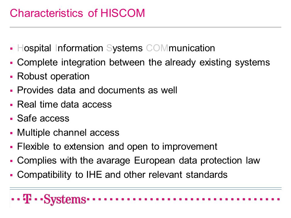 Characteristics of HISCOM Hospital Information Systems COMmunication Complete integration between the already existing systems Robust operation Provid