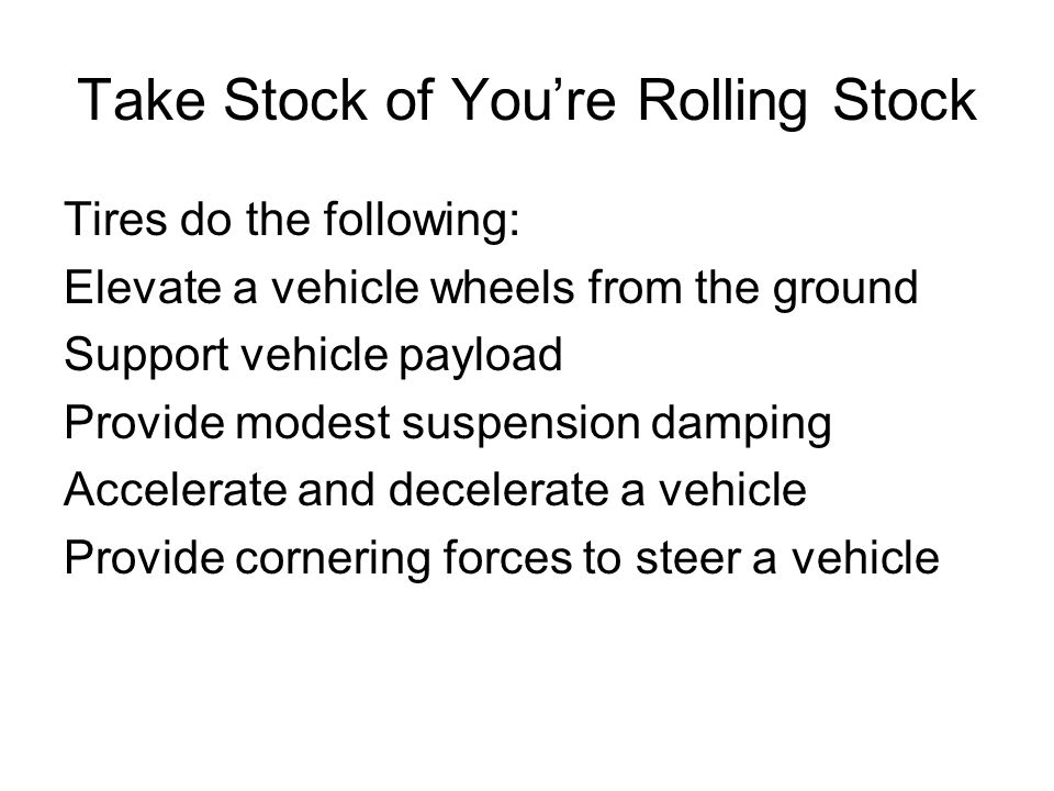 Take Stock of Youre Rolling Stock Tires do the following: Elevate a vehicle wheels from the ground Support vehicle payload Provide modest suspension damping Accelerate and decelerate a vehicle Provide cornering forces to steer a vehicle