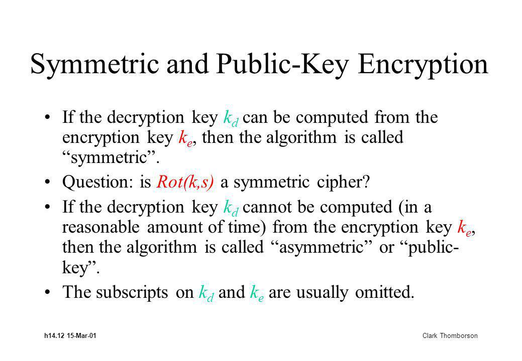 h14.12 15-Mar-01 Clark Thomborson Symmetric and Public-Key Encryption If the decryption key k d can be computed from the encryption key k e, then the algorithm is called symmetric.