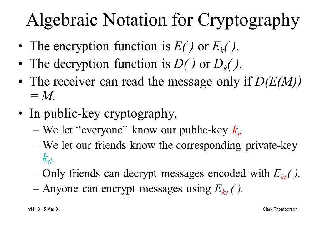 h14.13 15-Mar-01 Clark Thomborson Algebraic Notation for Cryptography The encryption function is E( ) or E k ( ).