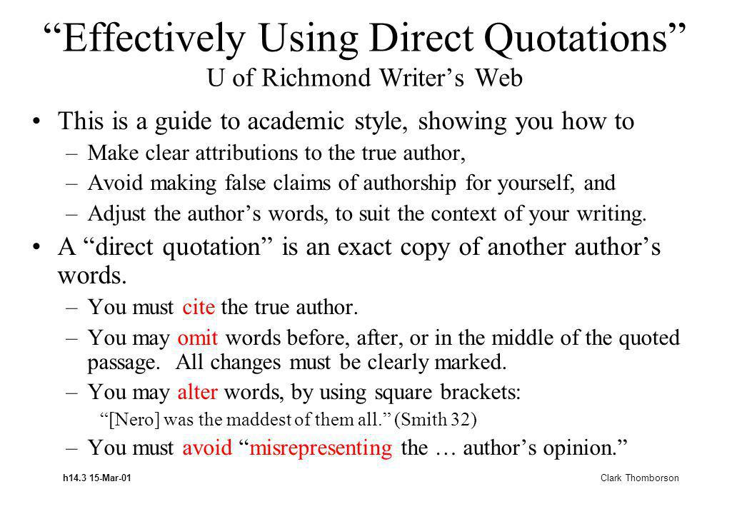 h14.3 15-Mar-01 Clark Thomborson Effectively Using Direct Quotations U of Richmond Writers Web This is a guide to academic style, showing you how to –Make clear attributions to the true author, –Avoid making false claims of authorship for yourself, and –Adjust the authors words, to suit the context of your writing.