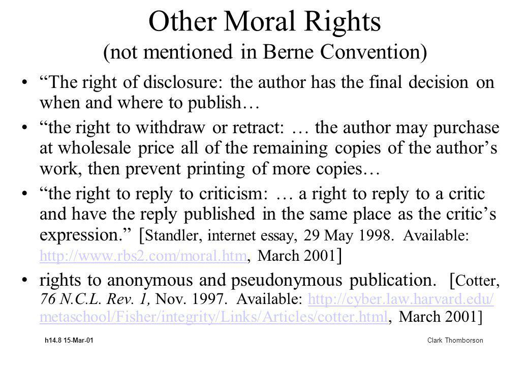 h14.8 15-Mar-01 Clark Thomborson Other Moral Rights (not mentioned in Berne Convention) The right of disclosure: the author has the final decision on when and where to publish… the right to withdraw or retract: … the author may purchase at wholesale price all of the remaining copies of the authors work, then prevent printing of more copies… the right to reply to criticism: … a right to reply to a critic and have the reply published in the same place as the critics expression.