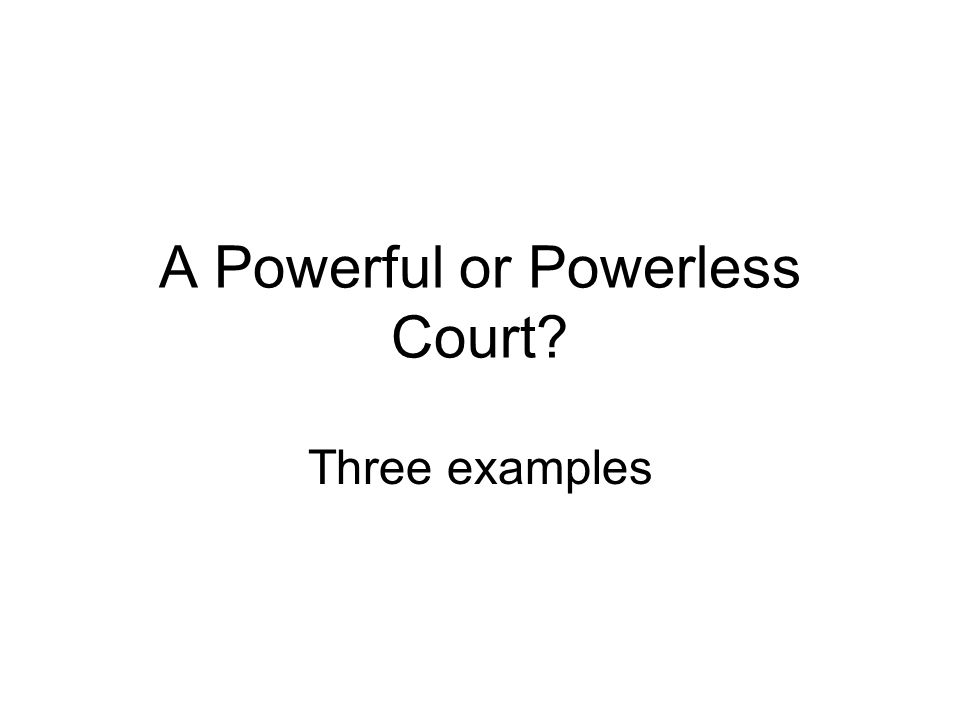 A Powerful or Powerless Court? Three examples