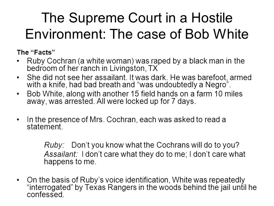 The Supreme Court in a Hostile Environment: The case of Bob White The Facts Ruby Cochran (a white woman) was raped by a black man in the bedroom of her ranch in Livingston, TX She did not see her assailant.