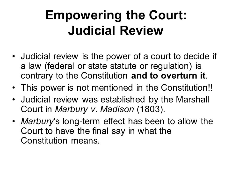 Empowering the Court: Judicial Review Judicial review is the power of a court to decide if a law (federal or state statute or regulation) is contrary to the Constitution and to overturn it.