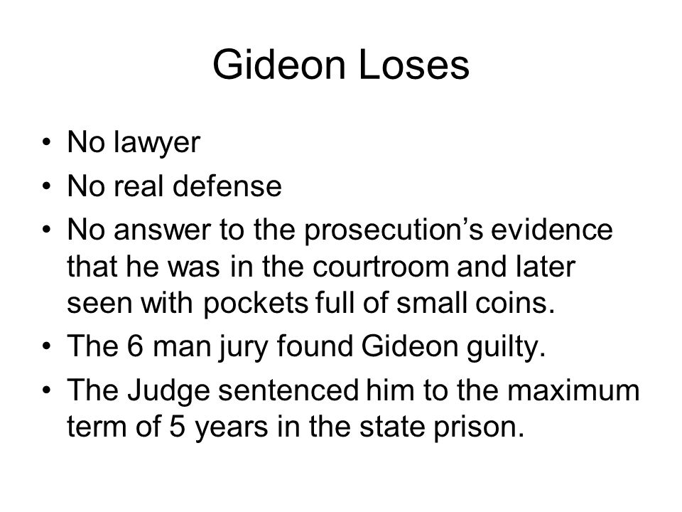 Gideon Loses No lawyer No real defense No answer to the prosecutions evidence that he was in the courtroom and later seen with pockets full of small coins.