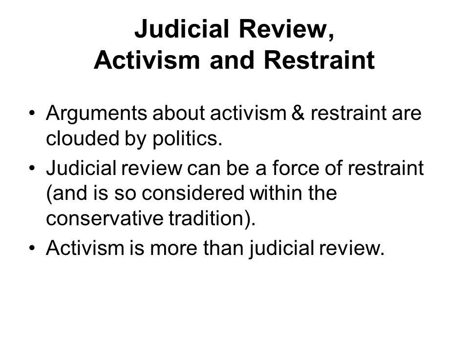 Judicial Review, Activism and Restraint Arguments about activism & restraint are clouded by politics.