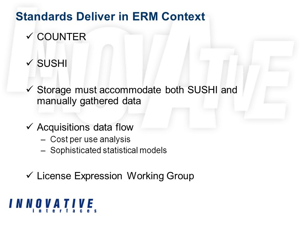 Standards Deliver in ERM Context COUNTER SUSHI Storage must accommodate both SUSHI and manually gathered data Acquisitions data flow –Cost per use ana