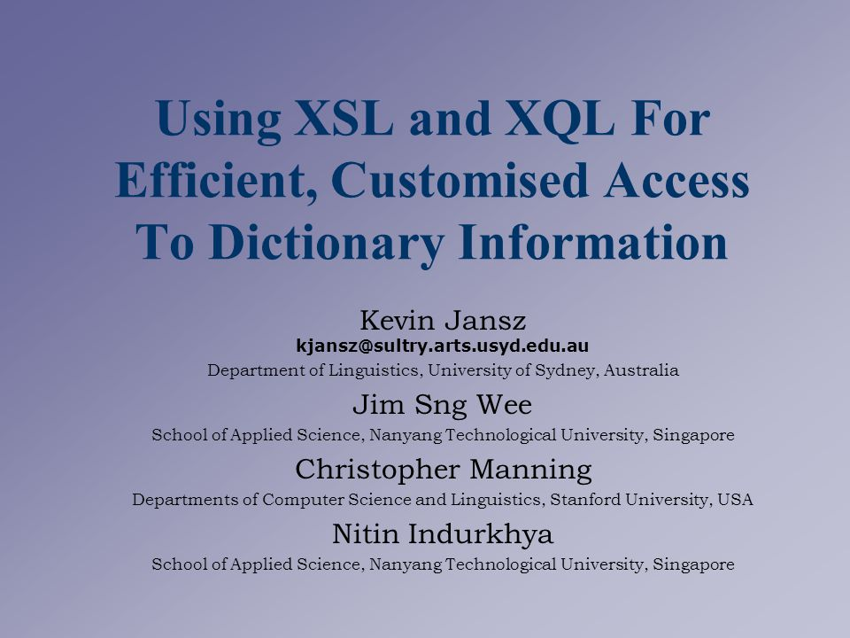 Using XSL and XQL For Efficient, Customised Access To Dictionary Information Kevin Jansz kjansz@sultry.arts.usyd.edu.au Department of Linguistics, University of Sydney, Australia Jim Sng Wee School of Applied Science, Nanyang Technological University, Singapore Christopher Manning Departments of Computer Science and Linguistics, Stanford University, USA Nitin Indurkhya School of Applied Science, Nanyang Technological University, Singapore