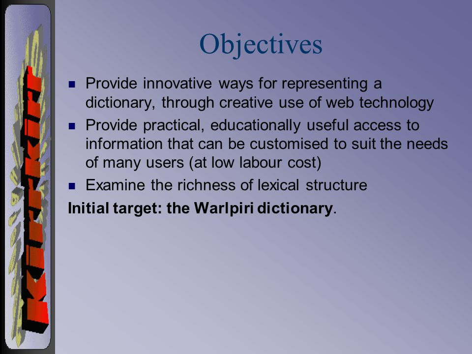 Objectives n Provide innovative ways for representing a dictionary, through creative use of web technology n Provide practical, educationally useful access to information that can be customised to suit the needs of many users (at low labour cost) n Examine the richness of lexical structure Initial target: the Warlpiri dictionary.