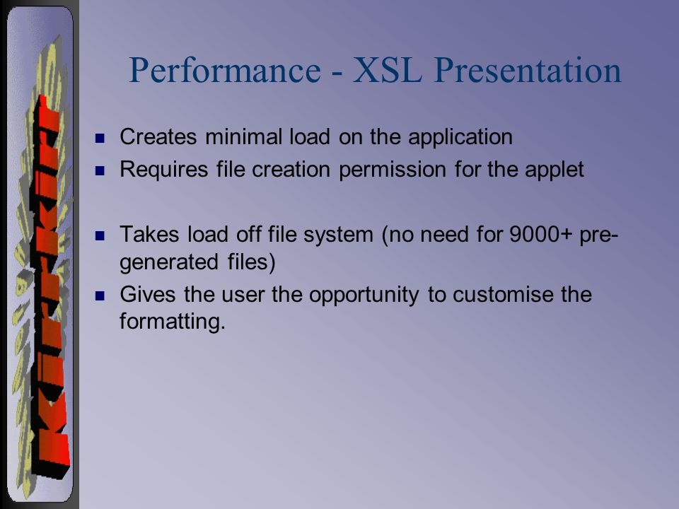 Performance - XSL Presentation n Creates minimal load on the application n Requires file creation permission for the applet n Takes load off file system (no need for 9000+ pre- generated files) n Gives the user the opportunity to customise the formatting.
