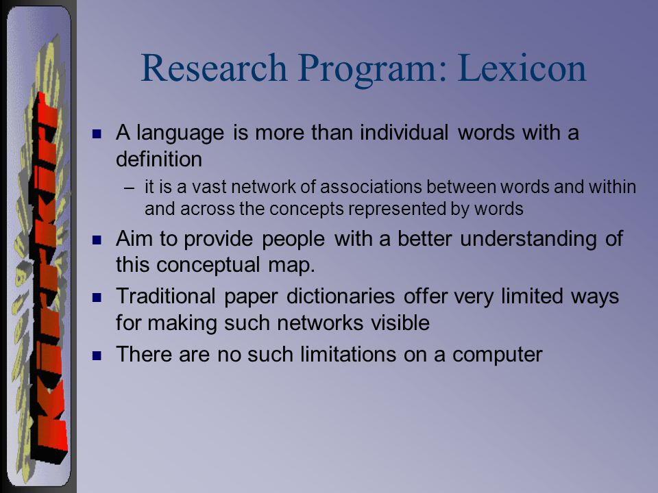 Research Program: Lexicon n A language is more than individual words with a definition –it is a vast network of associations between words and within and across the concepts represented by words n Aim to provide people with a better understanding of this conceptual map.