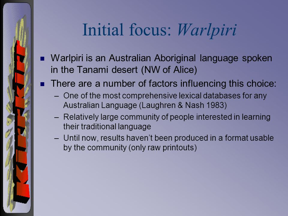 Initial focus: Warlpiri n Warlpiri is an Australian Aboriginal language spoken in the Tanami desert (NW of Alice) n There are a number of factors influencing this choice: –One of the most comprehensive lexical databases for any Australian Language (Laughren & Nash 1983) –Relatively large community of people interested in learning their traditional language –Until now, results havent been produced in a format usable by the community (only raw printouts)