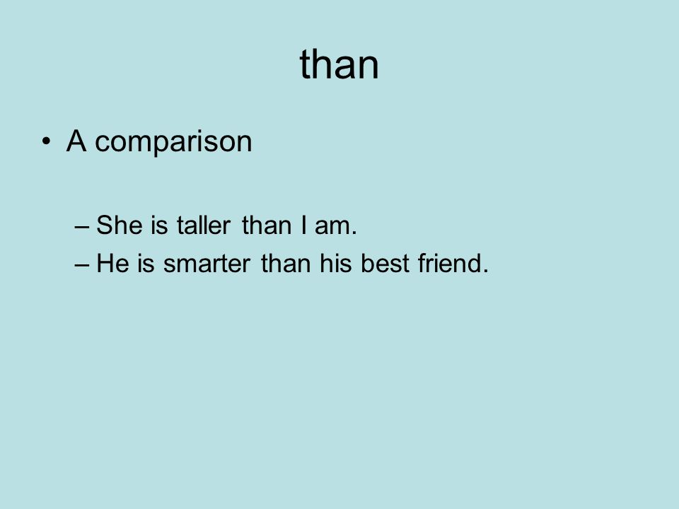 than A comparison –She is taller than I am. –He is smarter than his best friend.