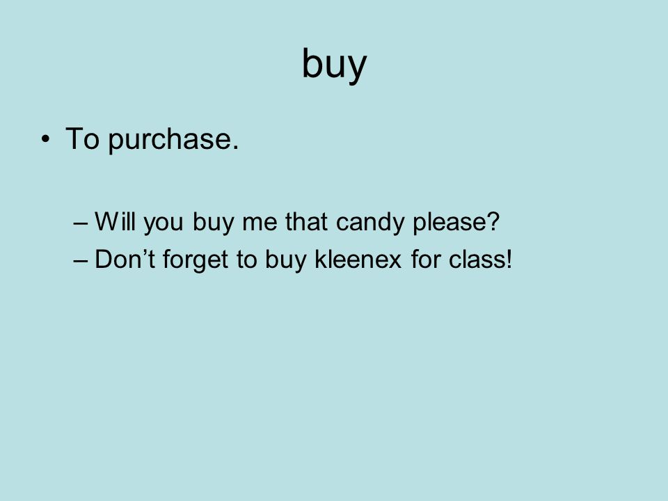 buy To purchase. –Will you buy me that candy please? –Dont forget to buy kleenex for class!