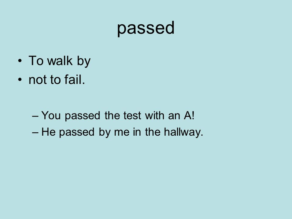passed To walk by not to fail. –You passed the test with an A! –He passed by me in the hallway.