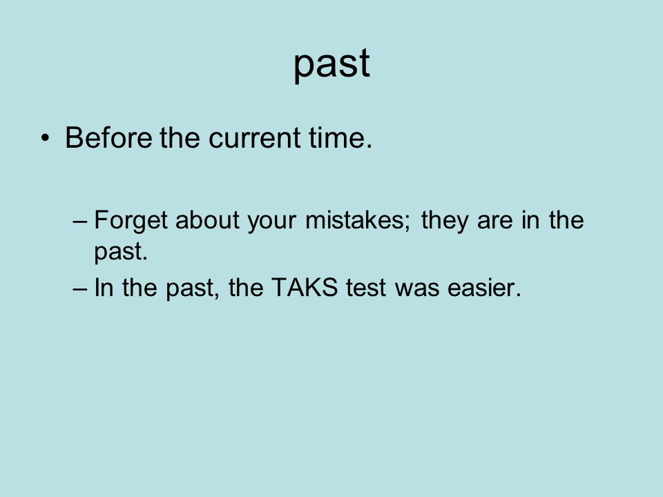 past Before the current time.–Forget about your mistakes; they are in the past.