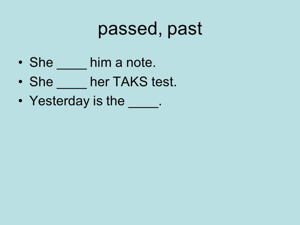 passed, past She ____ him a note. She ____ her TAKS test. Yesterday is the ____.