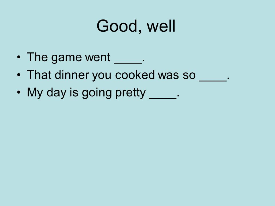 Good, well The game went ____. That dinner you cooked was so ____. My day is going pretty ____.