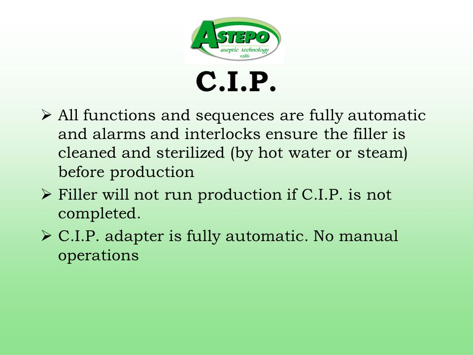 C.I.P. All functions and sequences are fully automatic and alarms and interlocks ensure the filler is cleaned and sterilized (by hot water or steam) b