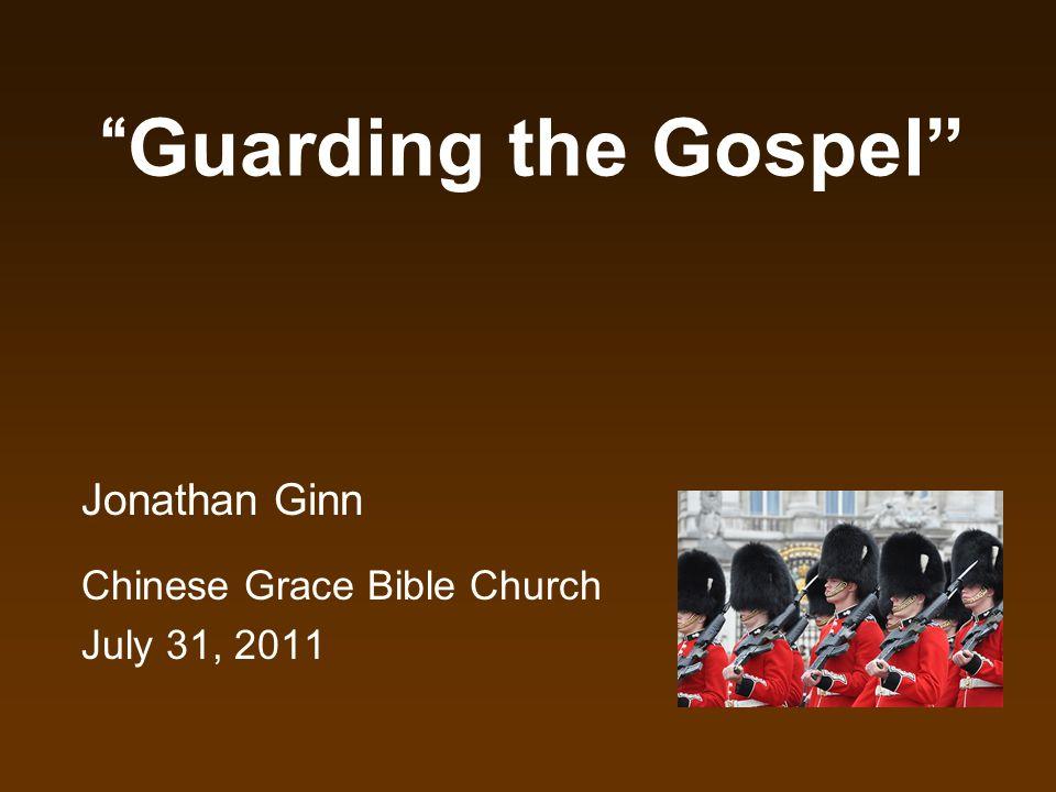 Guarding the Gospel Jonathan Ginn Chinese Grace Bible Church July 31, 2011