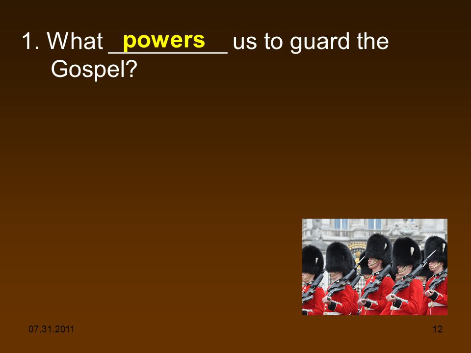 07.31.201112 1. What _________ us to guard the Gospel powers