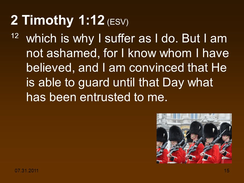 07.31.201115 2 Timothy 1:12 (ESV) 12 which is why I suffer as I do. But I am not ashamed, for I know whom I have believed, and I am convinced that He