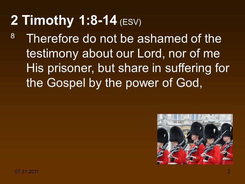 07.31.20112 2 Timothy 1:8-14 (ESV) 8 Therefore do not be ashamed of the testimony about our Lord, nor of me His prisoner, but share in suffering for the Gospel by the power of God,