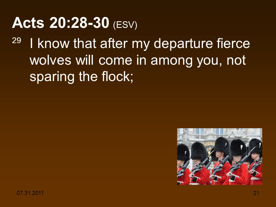 07.31.201121 Acts 20:28-30 (ESV) 29 I know that after my departure fierce wolves will come in among you, not sparing the flock;