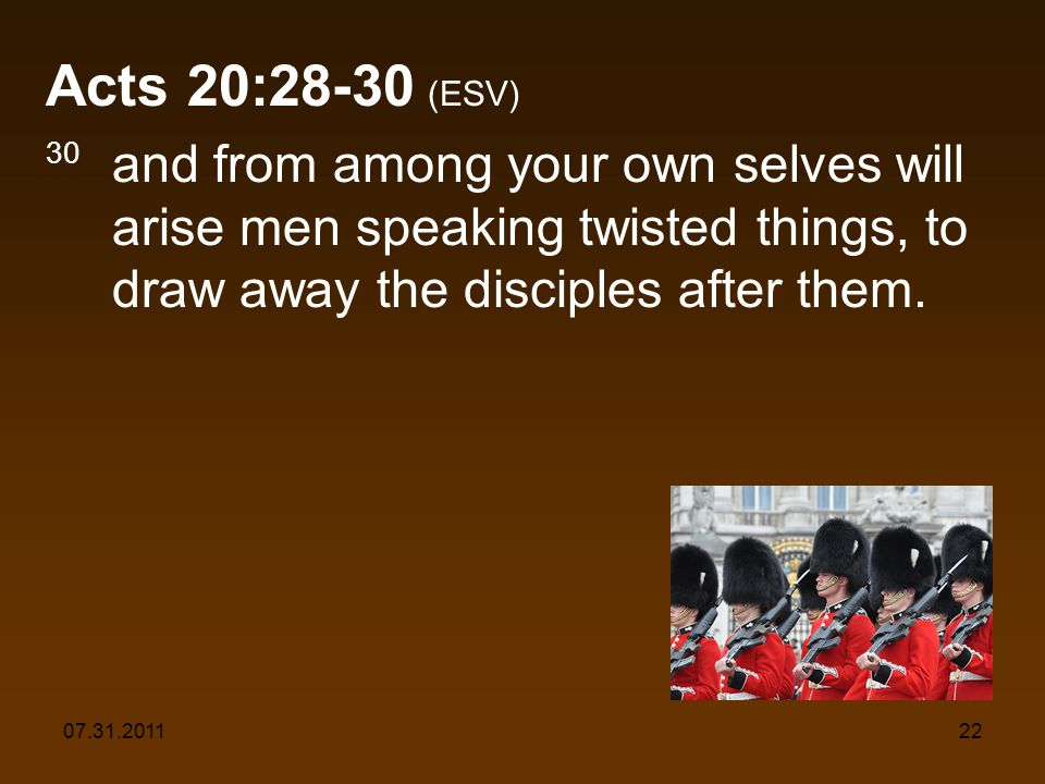 07.31.201122 Acts 20:28-30 (ESV) 30 and from among your own selves will arise men speaking twisted things, to draw away the disciples after them.