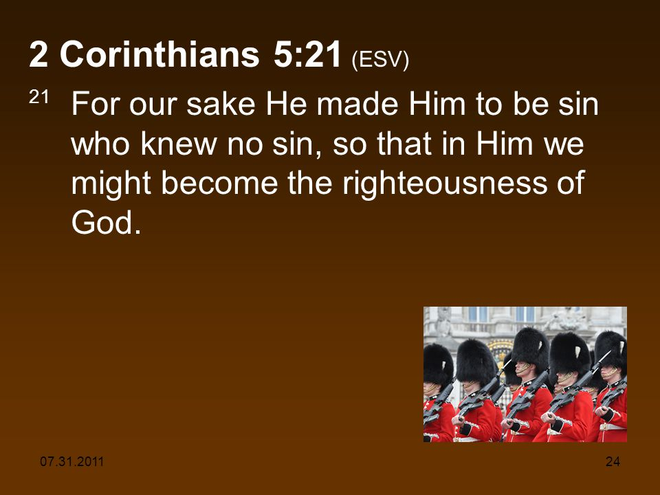 07.31.201124 2 Corinthians 5:21 (ESV) 21 For our sake He made Him to be sin who knew no sin, so that in Him we might become the righteousness of God.