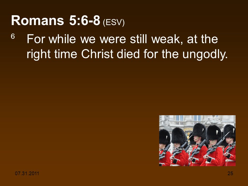 07.31.201125 Romans 5:6-8 (ESV) 6 For while we were still weak, at the right time Christ died for the ungodly.