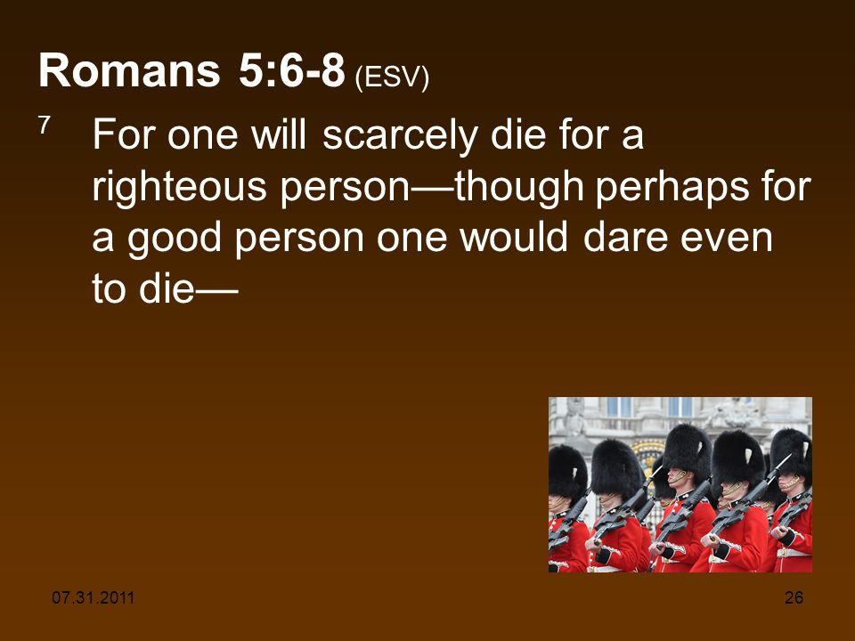 07.31.201126 Romans 5:6-8 (ESV) 7 For one will scarcely die for a righteous personthough perhaps for a good person one would dare even to die