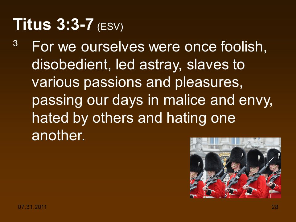 07.31.201128 Titus 3:3-7 (ESV) 3 For we ourselves were once foolish, disobedient, led astray, slaves to various passions and pleasures, passing our days in malice and envy, hated by others and hating one another.