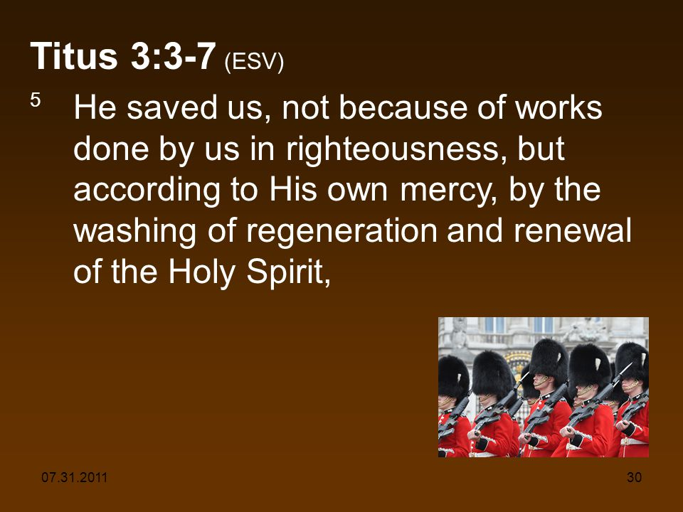 07.31.201130 Titus 3:3-7 (ESV) 5 He saved us, not because of works done by us in righteousness, but according to His own mercy, by the washing of rege