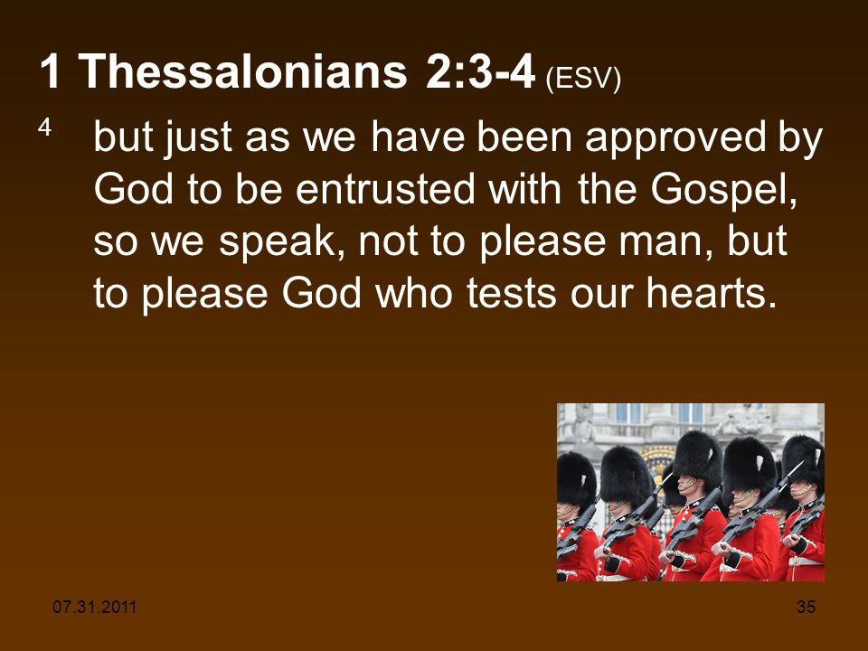 07.31.201135 1 Thessalonians 2:3-4 (ESV) 4 but just as we have been approved by God to be entrusted with the Gospel, so we speak, not to please man, but to please God who tests our hearts.