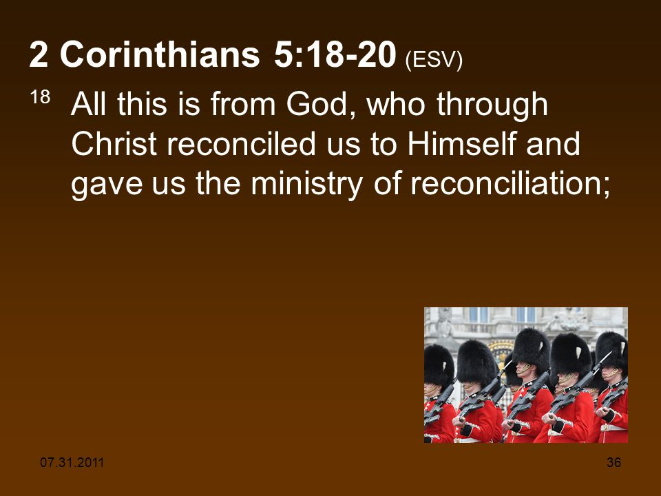 07.31.201136 2 Corinthians 5:18-20 (ESV) 18 All this is from God, who through Christ reconciled us to Himself and gave us the ministry of reconciliation;