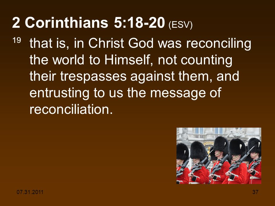 07.31.201137 2 Corinthians 5:18-20 (ESV) 19 that is, in Christ God was reconciling the world to Himself, not counting their trespasses against them, a