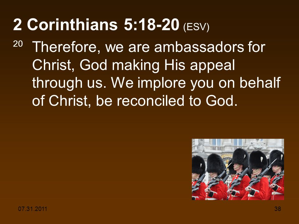 07.31.201138 2 Corinthians 5:18-20 (ESV) 20 Therefore, we are ambassadors for Christ, God making His appeal through us. We implore you on behalf of Ch