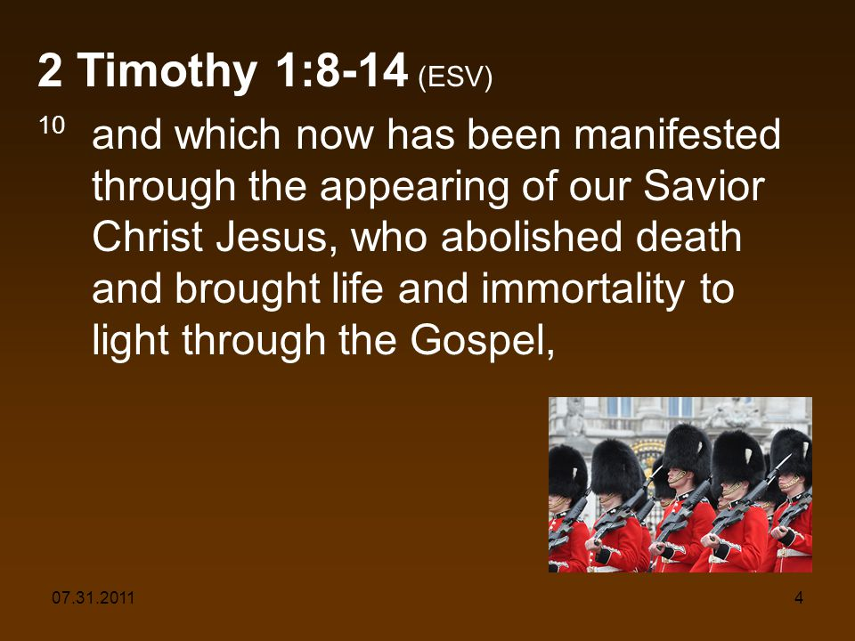 07.31.20114 2 Timothy 1:8-14 (ESV) 10 and which now has been manifested through the appearing of our Savior Christ Jesus, who abolished death and brou
