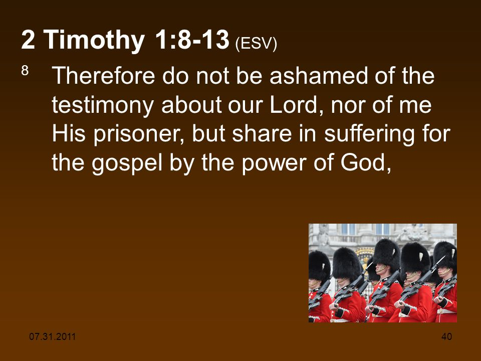 07.31.201140 2 Timothy 1:8-13 (ESV) 8 Therefore do not be ashamed of the testimony about our Lord, nor of me His prisoner, but share in suffering for