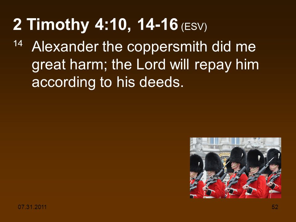 07.31.201152 2 Timothy 4:10, 14-16 (ESV) 14 Alexander the coppersmith did me great harm; the Lord will repay him according to his deeds.