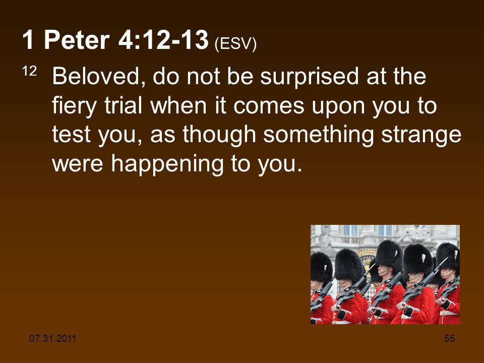 07.31.201155 1 Peter 4:12-13 (ESV) 12 Beloved, do not be surprised at the fiery trial when it comes upon you to test you, as though something strange