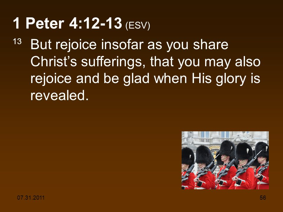 07.31.201156 1 Peter 4:12-13 (ESV) 13 But rejoice insofar as you share Christs sufferings, that you may also rejoice and be glad when His glory is revealed.