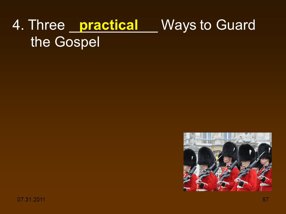 07.31.201157 4. Three ___________ Ways to Guard the Gospel practical