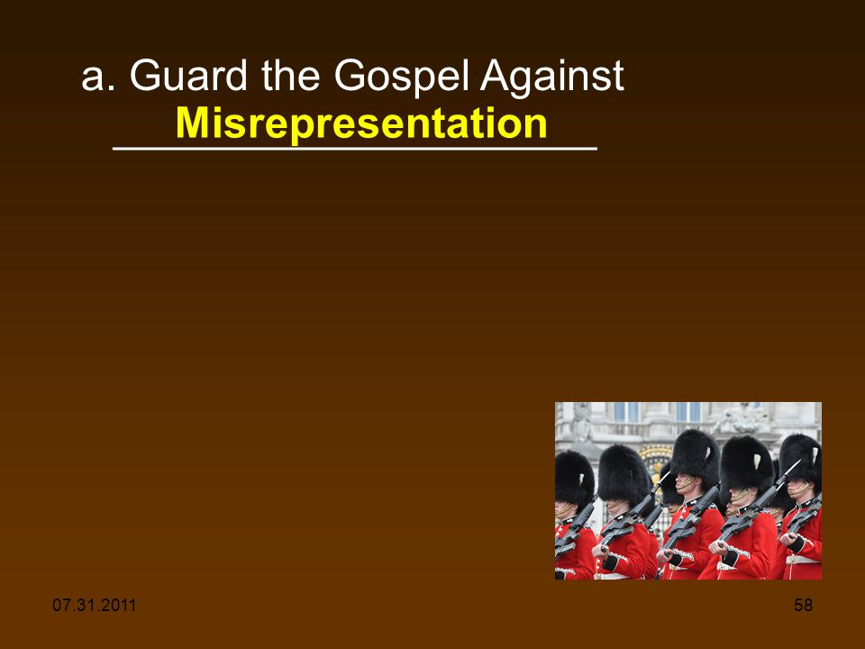 07.31.201158 a. Guard the Gospel Against ____________________ Misrepresentation
