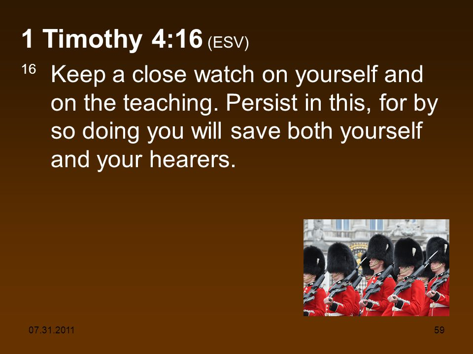 07.31.201159 1 Timothy 4:16 (ESV) 16 Keep a close watch on yourself and on the teaching. Persist in this, for by so doing you will save both yourself