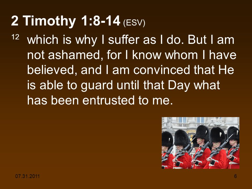 07.31.20116 2 Timothy 1:8-14 (ESV) 12 which is why I suffer as I do.