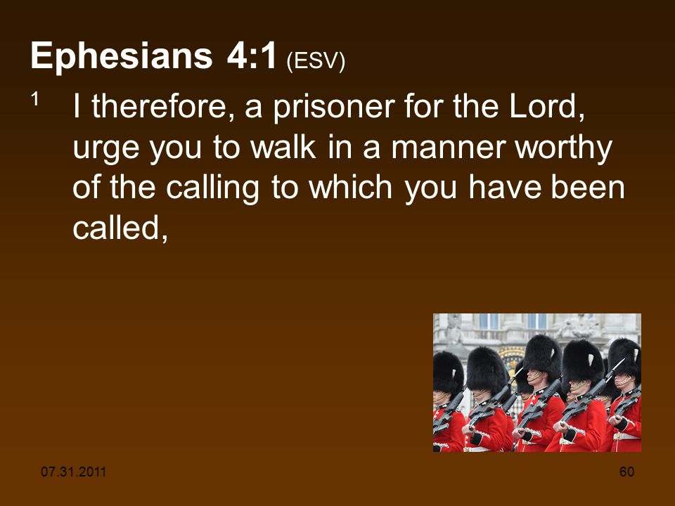 07.31.201160 Ephesians 4:1 (ESV) 1 I therefore, a prisoner for the Lord, urge you to walk in a manner worthy of the calling to which you have been called,